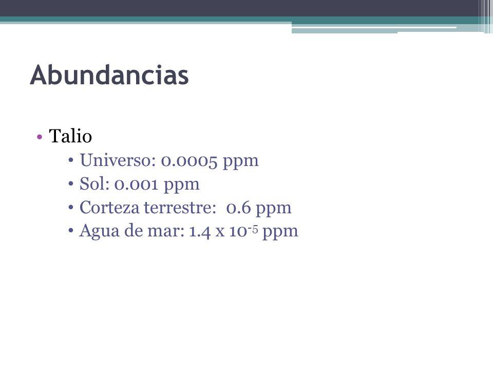 Abundancias Talio Universo: 0.0005 ppm Sol: 0.001 ppm Corteza terrestre: 0.6 ppm Agua de mar: 1.4 x 10 -5 ppm