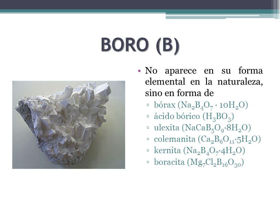 BORO (B) No aparece en su forma elemental en la naturaleza, sino en forma de bórax (Na 2 B 4 O 7 · 10H 2 O) ácido bórico (H 3 BO 3 ) ulexita (NaCaB 5 O 9 ·8H 2 O) colemanita (Ca 2 B 6 O 11 ·5H 2 O) kernita (Na 2 B 4 O 7 ·4H 2 O) boracita (Mg 7 Cl 2 B 16 O 30 )