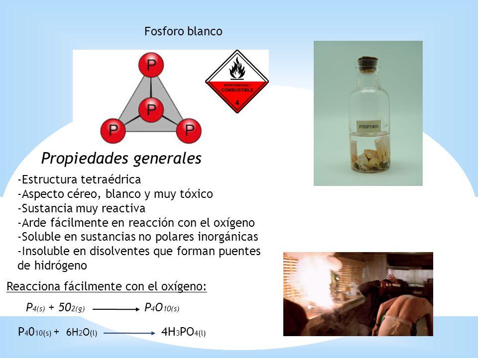 Fosforo blanco Propiedades generales -Estructura tetraédrica -Aspecto céreo, blanco y muy tóxico -Sustancia muy reactiva -Arde fácilmente en reacción