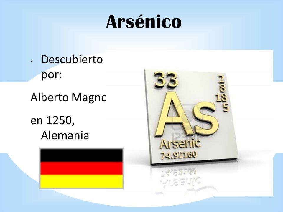 Arsénico Descubierto por: Alberto Magno en 1250, Alemania