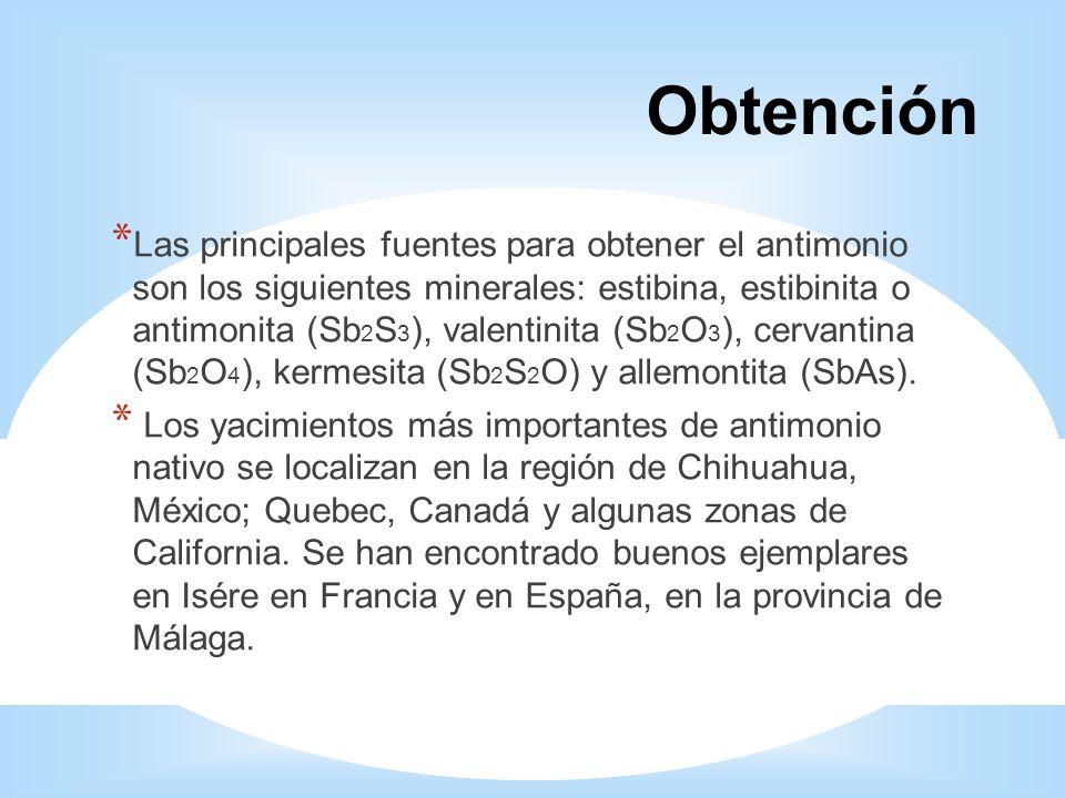 Obtención * Las principales fuentes para obtener el antimonio son los siguientes minerales: estibina, estibinita o antimonita (Sb 2 S 3 ), valentinita