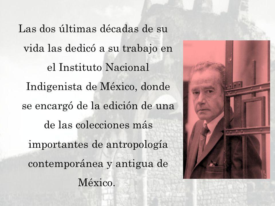 Las dos últimas décadas de su vida las dedicó a su trabajo en el Instituto Nacional Indigenista de México, donde se encargó de la edición de una de la