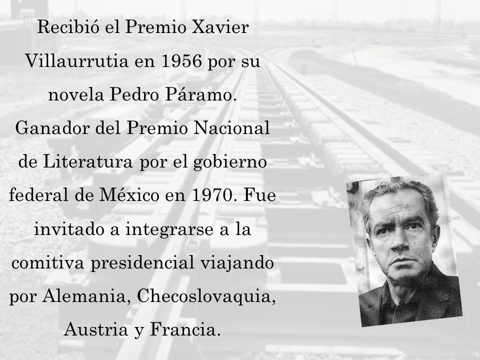 Recibió el Premio Xavier Villaurrutia en 1956 por su novela Pedro Páramo. Ganador del Premio Nacional de Literatura por el gobierno federal de México