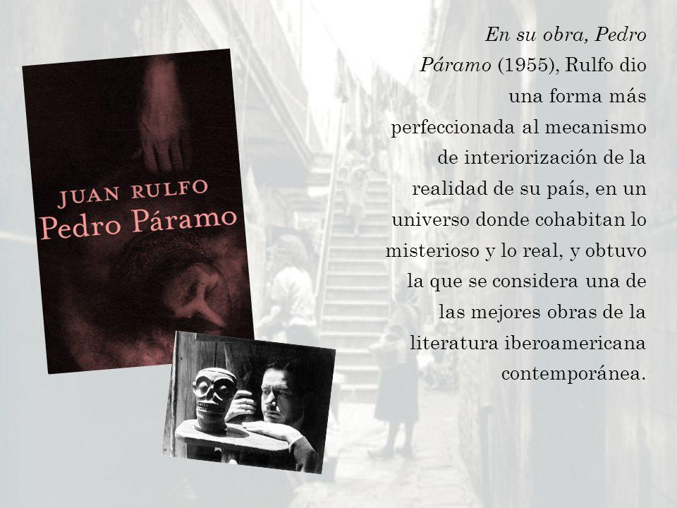 En su obra, Pedro Páramo (1955), Rulfo dio una forma más perfeccionada al mecanismo de interiorización de la realidad de su país, en un universo donde