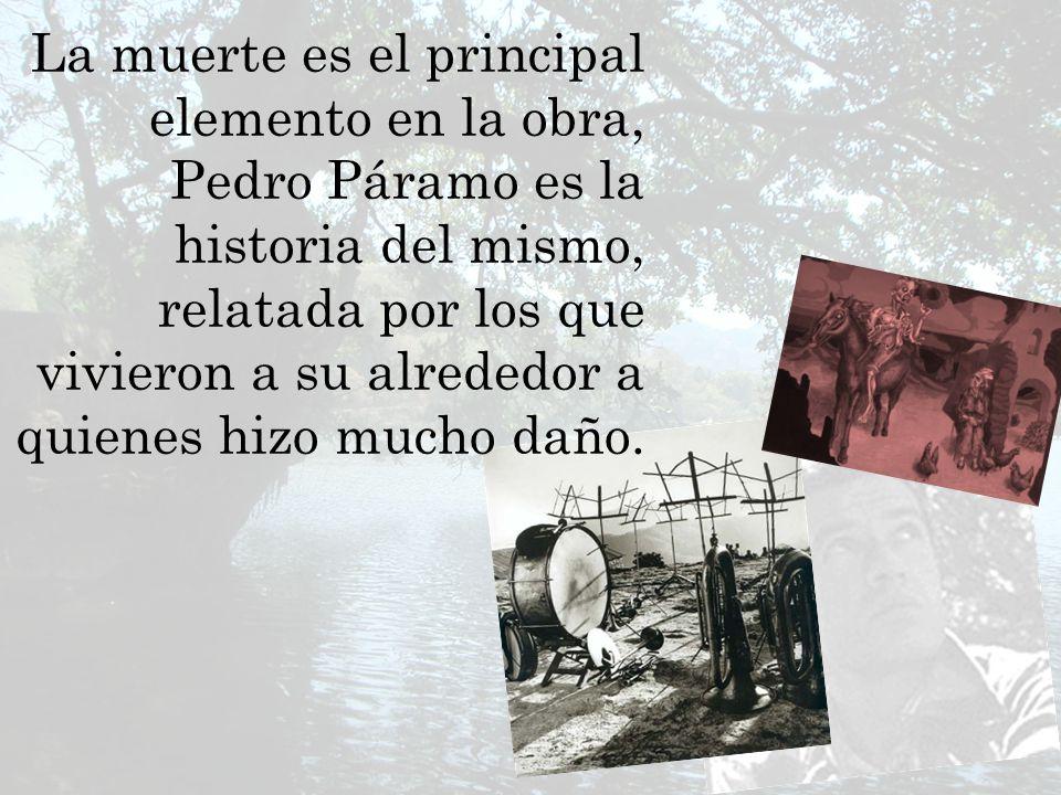 La muerte es el principal elemento en la obra, Pedro Páramo es la historia del mismo, relatada por los que vivieron a su alrededor a quienes hizo much