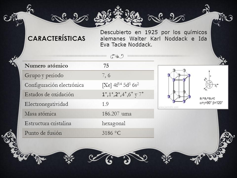 CARACTERÍSTICAS Numero atómico 75 Grupo y periodo7, 6 Configuración electrónica[Xe] 4f 14 5d 5 6s 2 Estados de oxidación 1, 1,2, 4,6 y 7 Electronegati