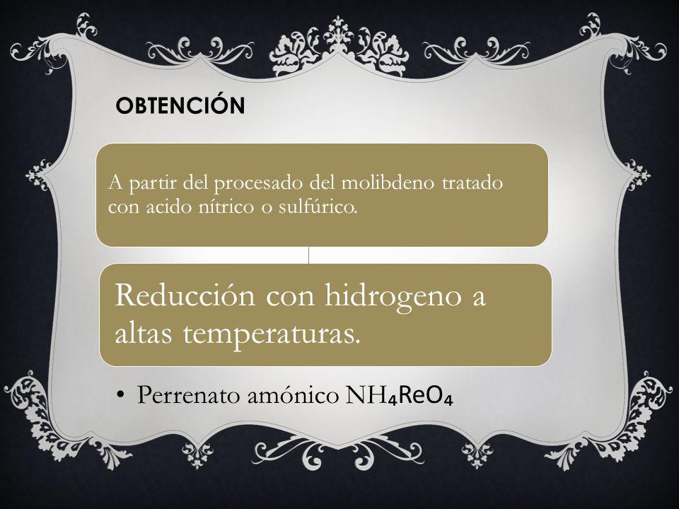 Perrenato amónico NH ReO Reducción con hidrogeno a altas temperaturas. A partir del procesado del molibdeno tratado con acido nítrico o sulfúrico. OBT