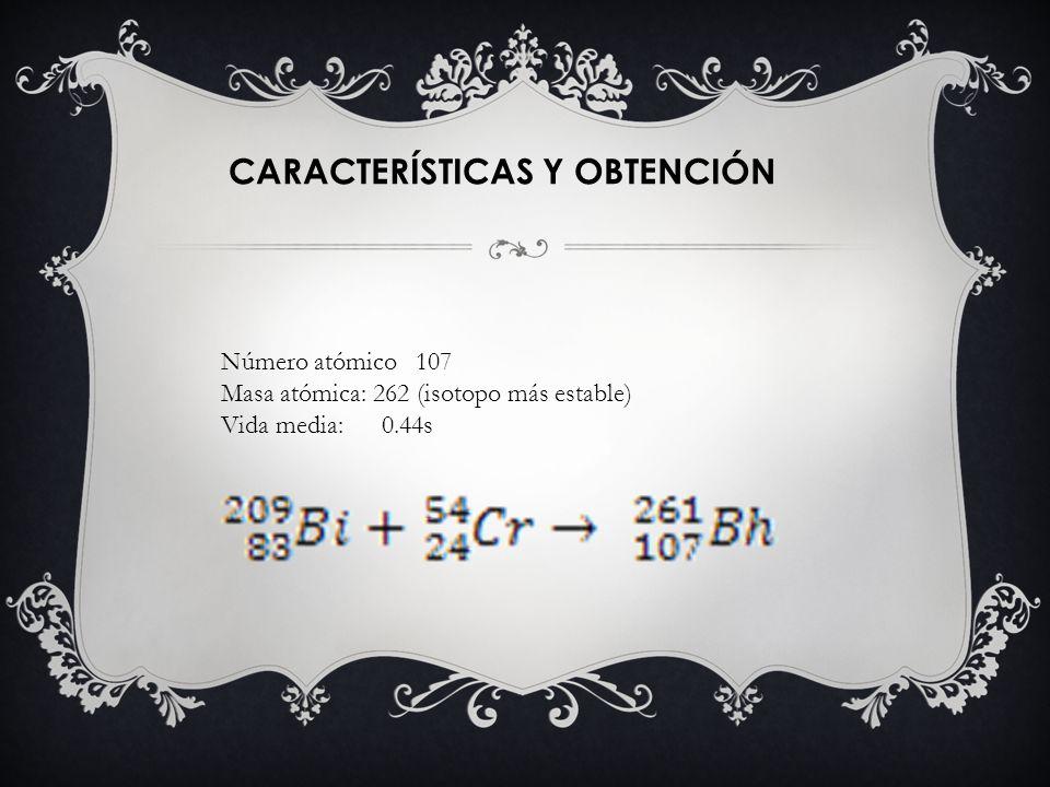 CARACTERÍSTICAS Y OBTENCIÓN Número atómico 107 Masa atómica: 262 (isotopo más estable) Vida media: 0.44s