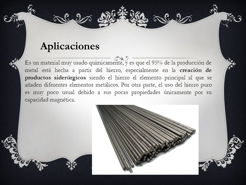 Aplicaciones Es un material muy usado químicamente, y es que el 95% de la producción de metal está hecha a partir del hierro, especialmente en la crea