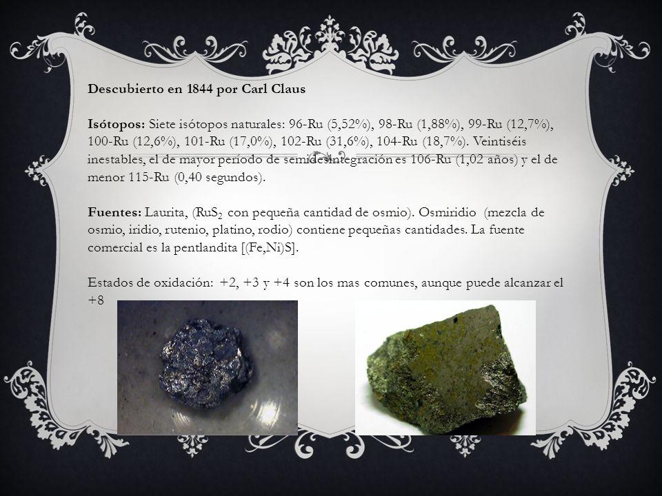Descubierto en 1844 por Carl Claus Isótopos: Siete isótopos naturales: 96-Ru (5,52%), 98-Ru (1,88%), 99-Ru (12,7%), 100-Ru (12,6%), 101-Ru (17,0%), 10
