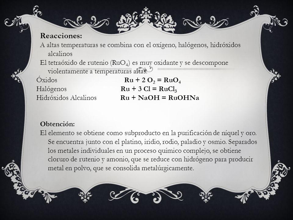 Reacciones: A altas temperaturas se combina con el oxígeno, halógenos, hidróxidos alcalinos El tetraóxido de rutenio (RuO 4 ) es muy oxidante y se des