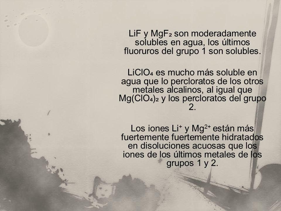 LiF y MgF son moderadamente solubles en agua, los últimos fluoruros del grupo 1 son solubles. LiClO es mucho más soluble en agua que lo percloratos de