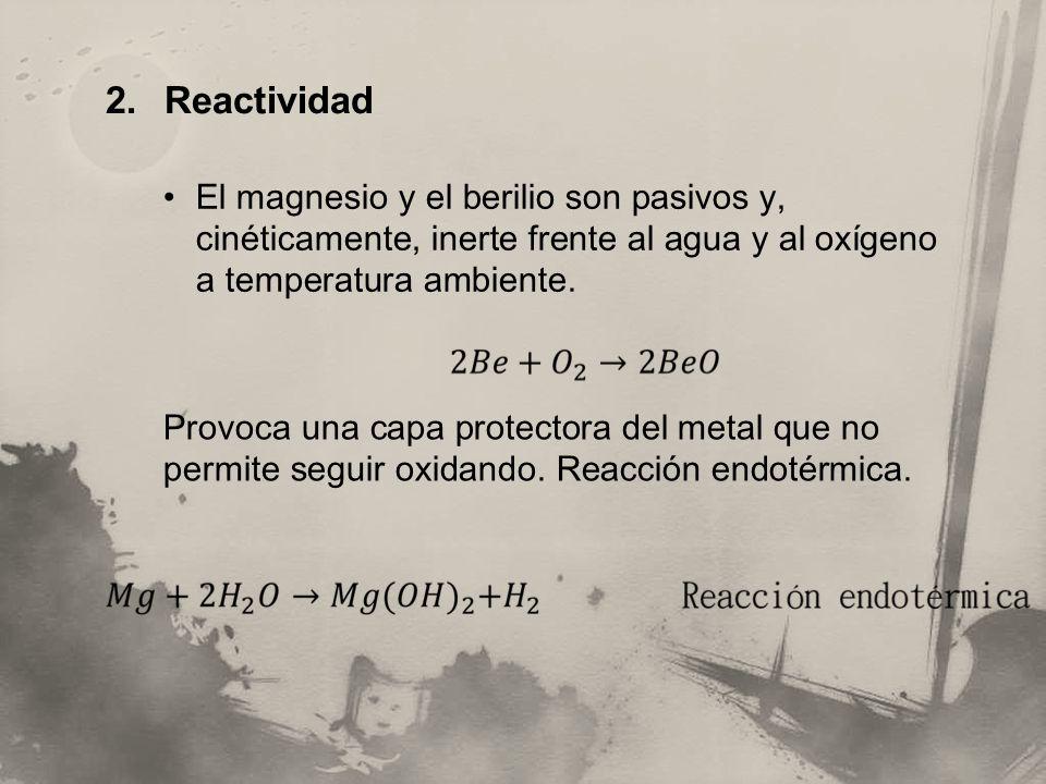 2. Reactividad El magnesio y el berilio son pasivos y, cinéticamente, inerte frente al agua y al oxígeno a temperatura ambiente. Provoca una capa prot