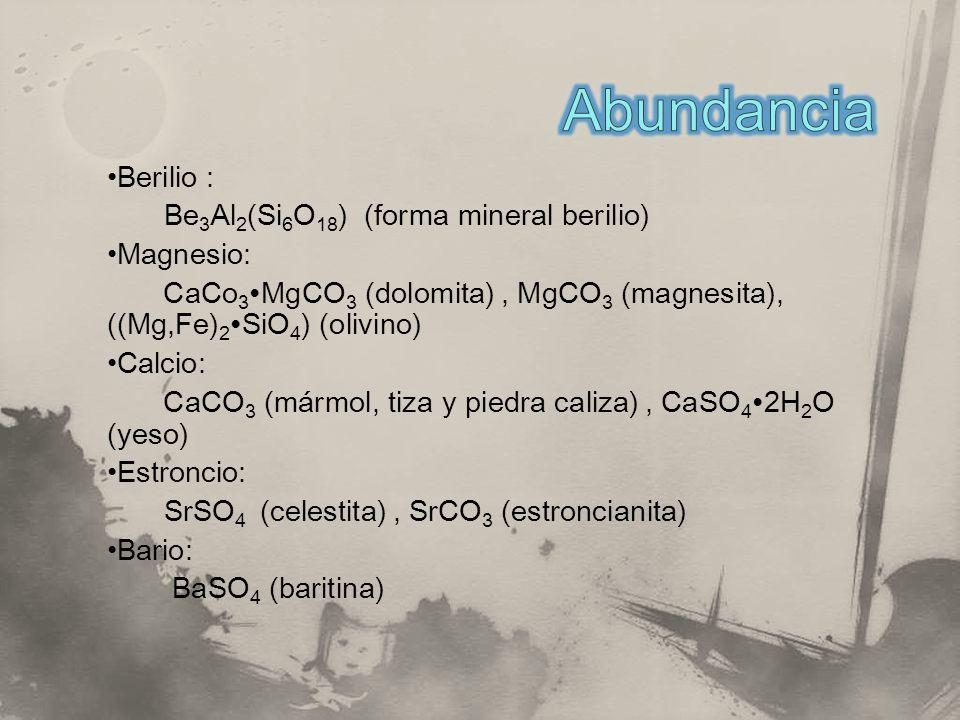 Berilio : Be 3 Al 2 (Si 6 O 18 ) (forma mineral berilio) Magnesio: CaCo 3 MgCO 3 (dolomita), MgCO 3 (magnesita), ((Mg,Fe) 2 SiO 4 ) (olivino) Calcio: CaCO 3 (mármol, tiza y piedra caliza), CaSO 4 2H 2 O (yeso) Estroncio: SrSO 4 (celestita), SrCO 3 (estroncianita) Bario: BaSO 4 (baritina)