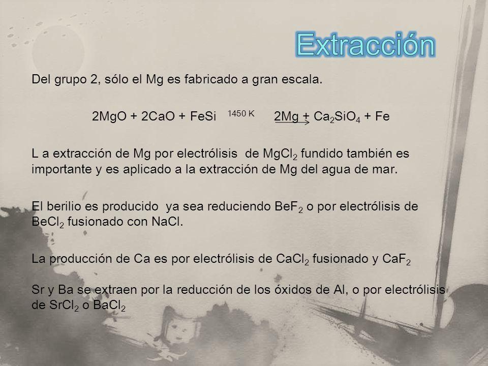 Del grupo 2, sólo el Mg es fabricado a gran escala. 2MgO + 2CaO + FeSi 1450 K 2Mg + Ca 2 SiO 4 + Fe L a extracción de Mg por electrólisis de MgCl 2 fu
