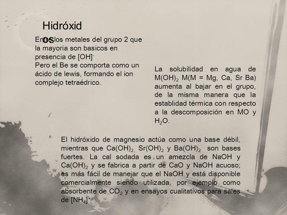 Hidróxid os Entre los metales del grupo 2 que la mayoria son basicos en presencia de [OH] - Pero el Be se comporta como un ácido de lewis, formando el ion complejo tetraédrico.