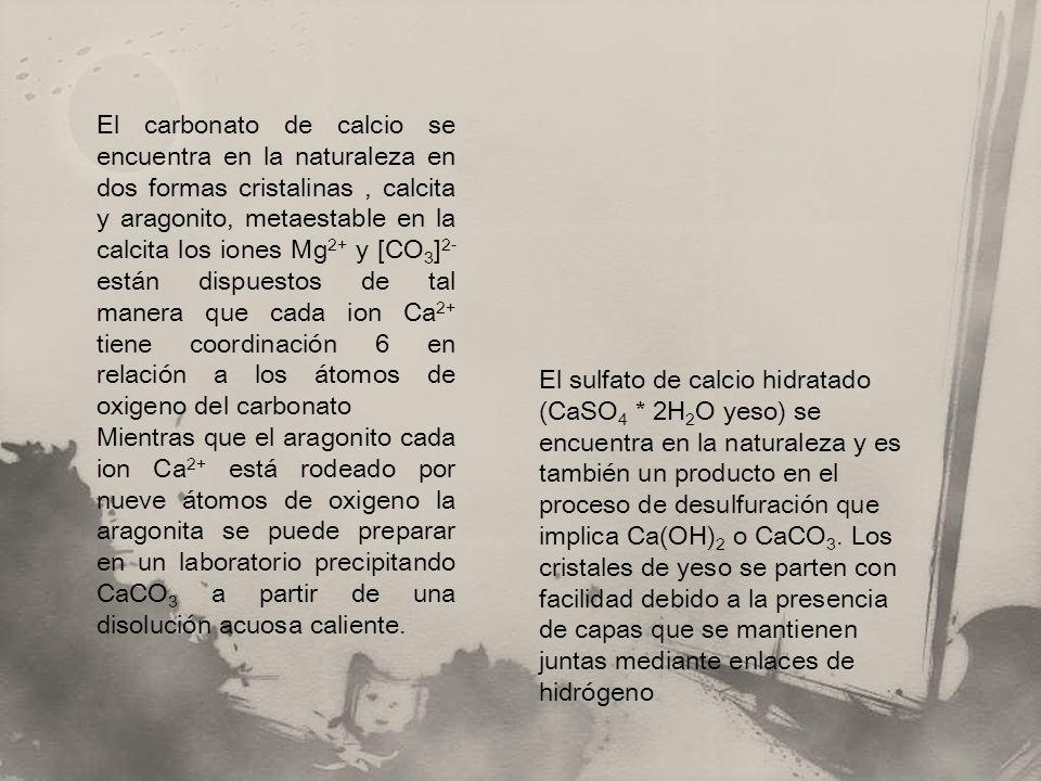 El carbonato de calcio se encuentra en la naturaleza en dos formas cristalinas, calcita y aragonito, metaestable en la calcita los iones Mg 2+ y [CO 3 ] 2- están dispuestos de tal manera que cada ion Ca 2+ tiene coordinación 6 en relación a los átomos de oxigeno del carbonato Mientras que el aragonito cada ion Ca 2+ está rodeado por nueve átomos de oxigeno la aragonita se puede preparar en un laboratorio precipitando CaCO 3 a partir de una disolución acuosa caliente.