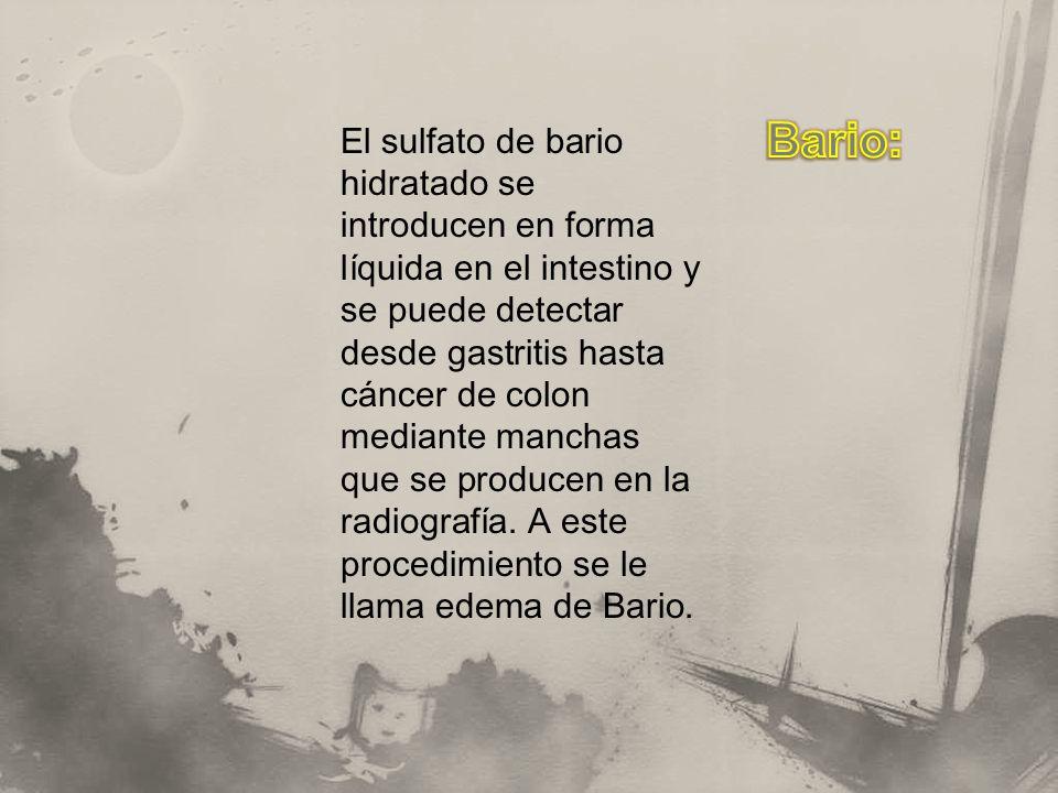 El sulfato de bario hidratado se introducen en forma líquida en el intestino y se puede detectar desde gastritis hasta cáncer de colon mediante manchas que se producen en la radiografía.