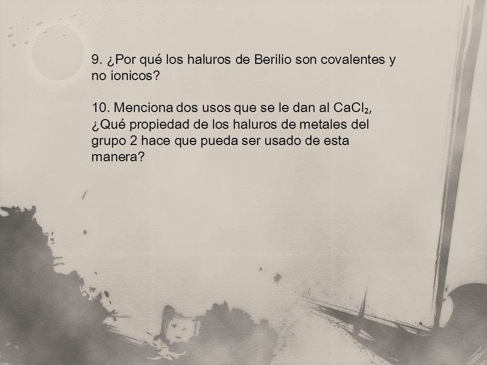 9. ¿Por qué los haluros de Berilio son covalentes y no ionicos? 10. Menciona dos usos que se le dan al CaCl, ¿Qué propiedad de los haluros de metales