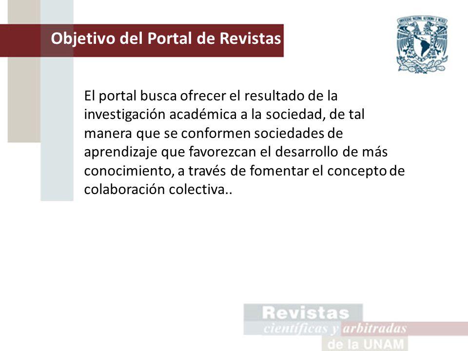 Objetivo del Portal de Revistas de la UNAM El portal busca ofrecer el resultado de la investigación académica a la sociedad, de tal manera que se conformen sociedades de aprendizaje que favorezcan el desarrollo de más conocimiento, a través de fomentar el concepto de colaboración colectiva..