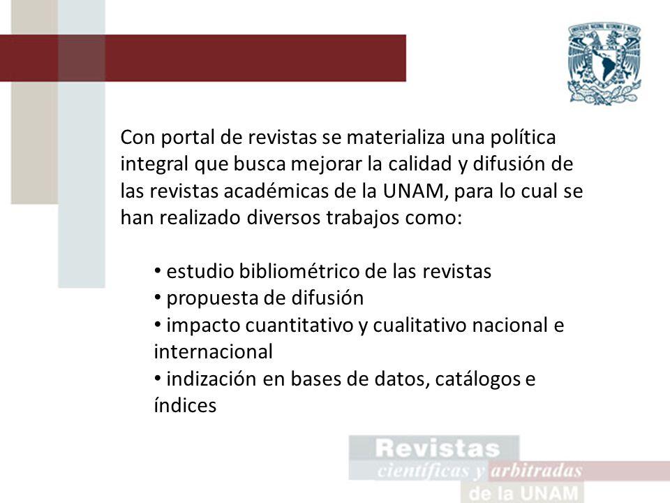 Con portal de revistas se materializa una política integral que busca mejorar la calidad y difusión de las revistas académicas de la UNAM, para lo cual se han realizado diversos trabajos como: estudio bibliométrico de las revistas propuesta de difusión impacto cuantitativo y cualitativo nacional e internacional indización en bases de datos, catálogos e índices