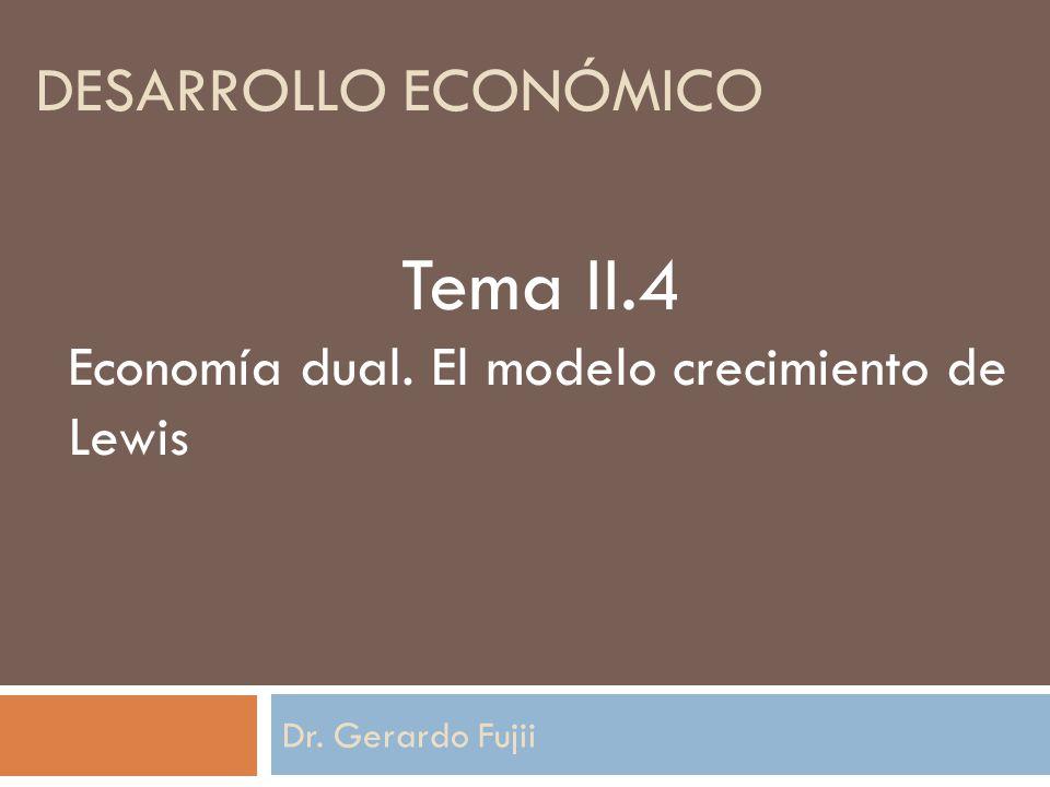 Dr. Gerardo Fujii Tema II.4 Economía dual. El modelo crecimiento de Lewis DESARROLLO ECONÓMICO