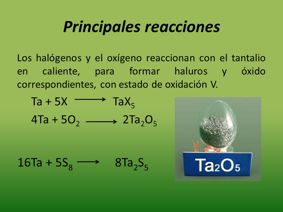 Principales reacciones Los halógenos y el oxígeno reaccionan con el tantalio en caliente, para formar haluros y óxido correspondientes, con estado de