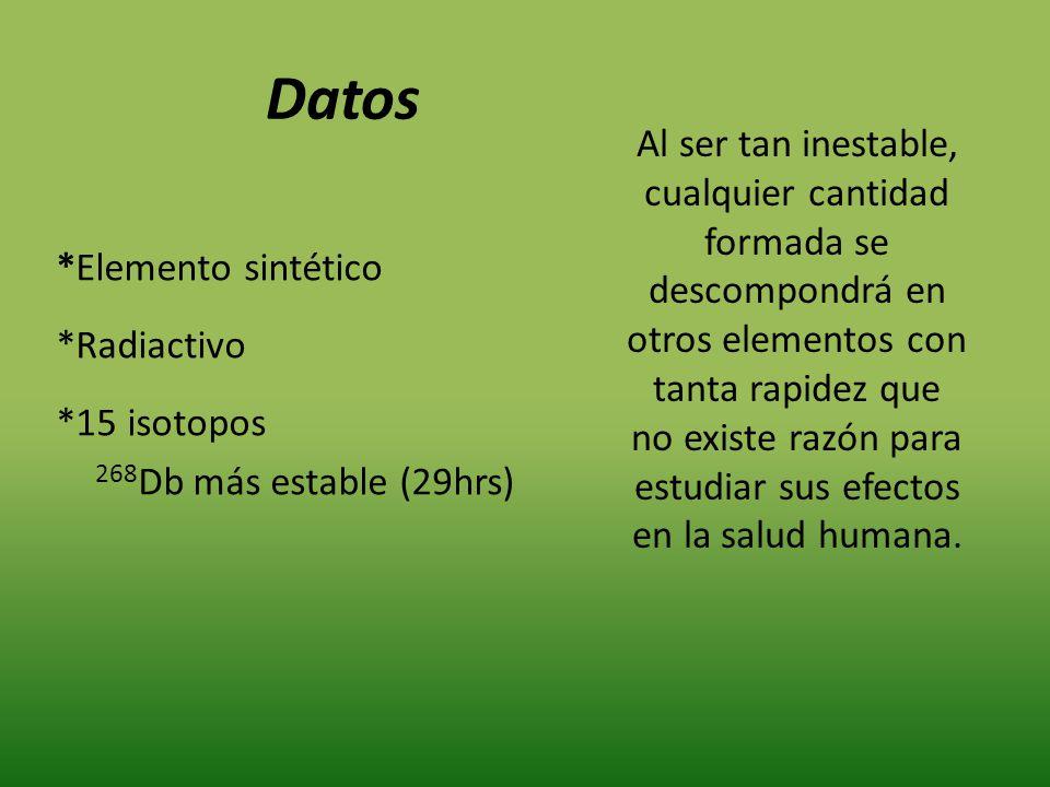 *Elemento sintético *Radiactivo *15 isotopos 268 Db más estable (29hrs) Al ser tan inestable, cualquier cantidad formada se descompondrá en otros elem