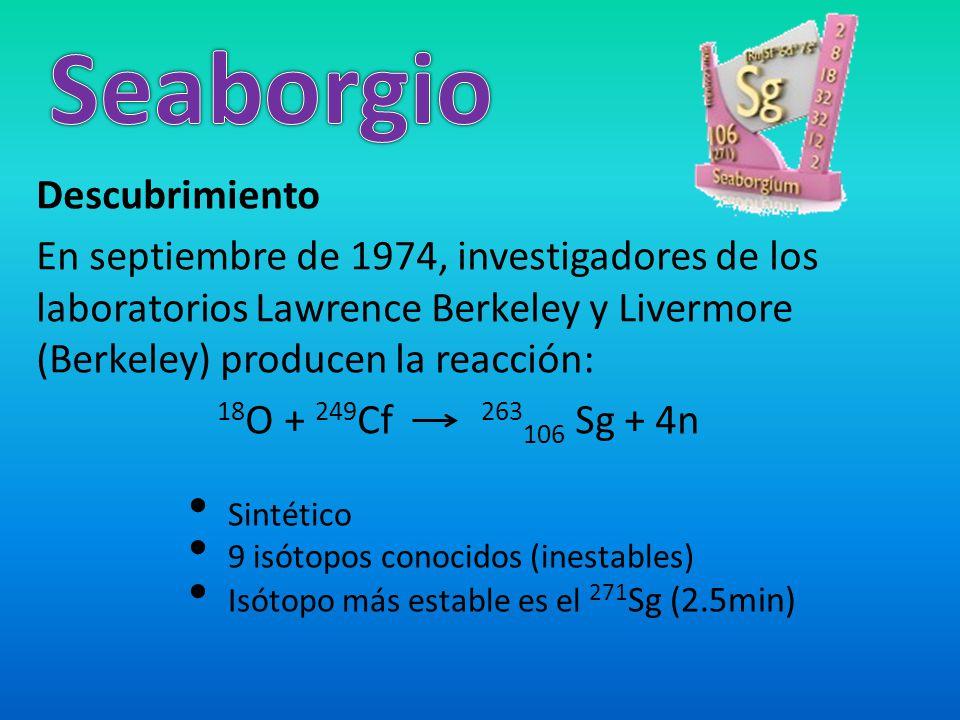 Descubrimiento En septiembre de 1974, investigadores de los laboratorios Lawrence Berkeley y Livermore (Berkeley) producen la reacción: 18 O + 249 Cf