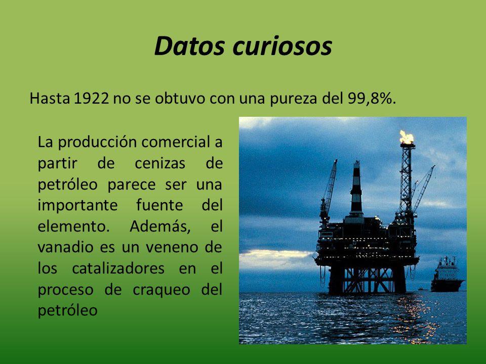 Datos curiosos Hasta 1922 no se obtuvo con una pureza del 99,8%. La producción comercial a partir de cenizas de petróleo parece ser una importante fue