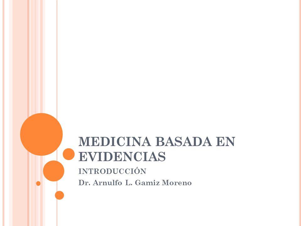 MEDICINA BASADA EN EVIDENCIAS INTRODUCCIÓN Dr. Arnulfo L. Gamiz Moreno