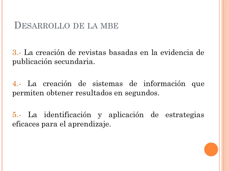 D ESARROLLO DE LA MBE 3.- La creación de revistas basadas en la evidencia de publicación secundaria. 4.- La creación de sistemas de información que pe
