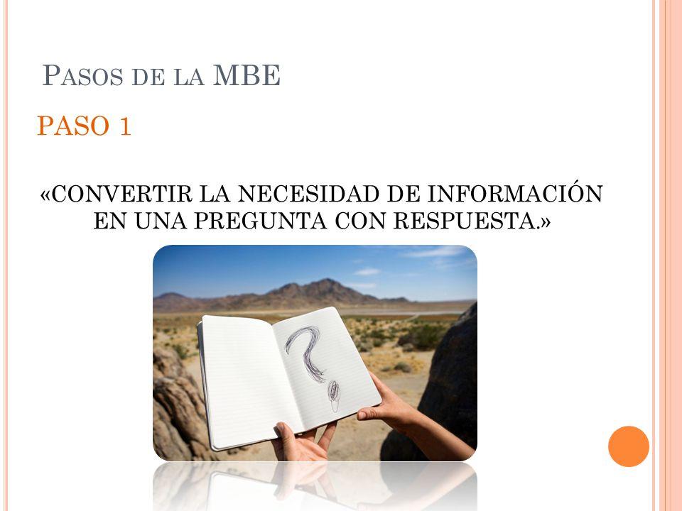 P ASOS DE LA MBE PASO 1 «CONVERTIR LA NECESIDAD DE INFORMACIÓN EN UNA PREGUNTA CON RESPUESTA.»