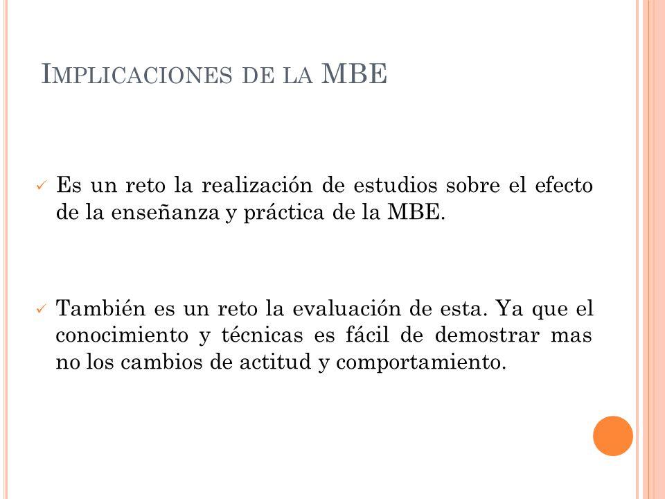 I MPLICACIONES DE LA MBE Es un reto la realización de estudios sobre el efecto de la enseñanza y práctica de la MBE. También es un reto la evaluación
