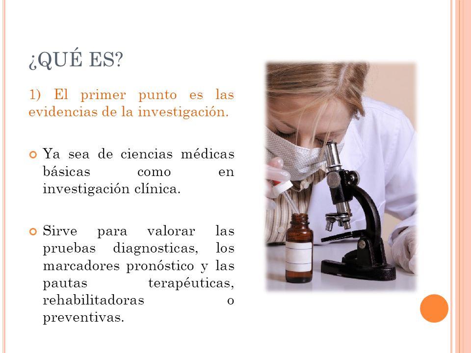 ¿QUÉ ES? 1) El primer punto es las evidencias de la investigación. Ya sea de ciencias médicas básicas como en investigación clínica. Sirve para valora
