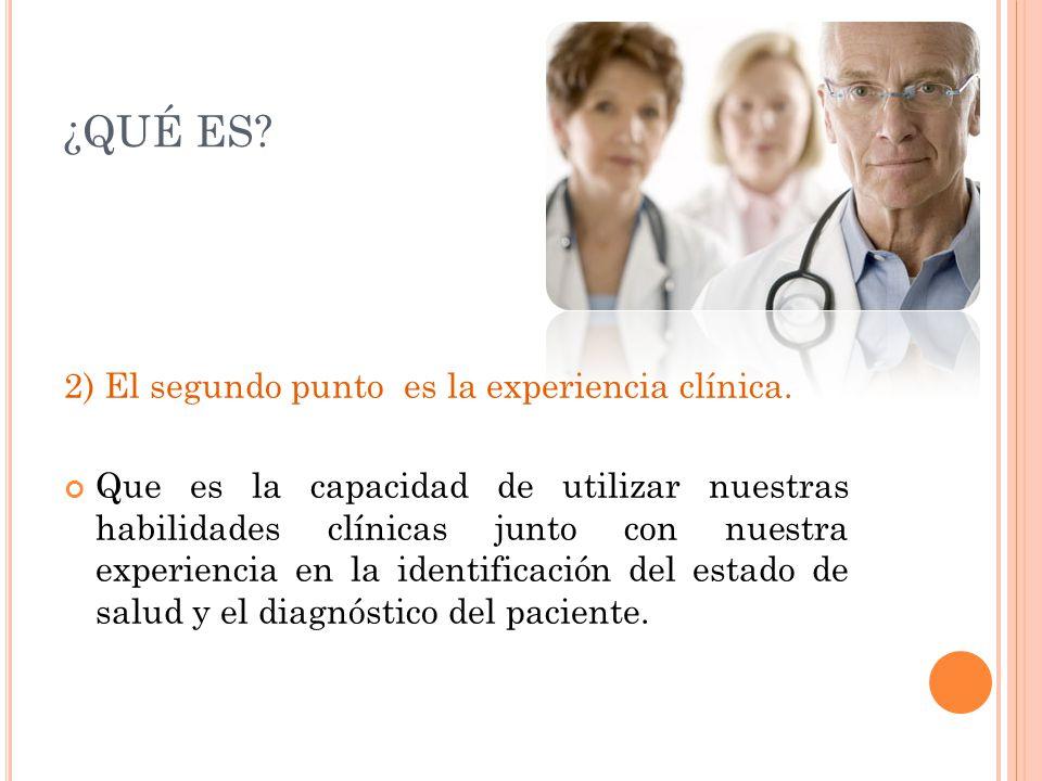 ¿QUÉ ES? 2) El segundo punto es la experiencia clínica. Que es la capacidad de utilizar nuestras habilidades clínicas junto con nuestra experiencia en