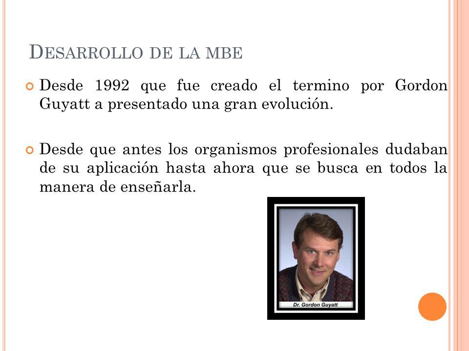 D ESARROLLO DE LA MBE Desde 1992 que fue creado el termino por Gordon Guyatt a presentado una gran evolución. Desde que antes los organismos profesion