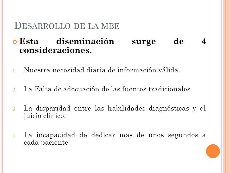 D ESARROLLO DE LA MBE Esta diseminación surge de 4 consideraciones. 1. Nuestra necesidad diaria de información válida. 2. La Falta de adecuación de la