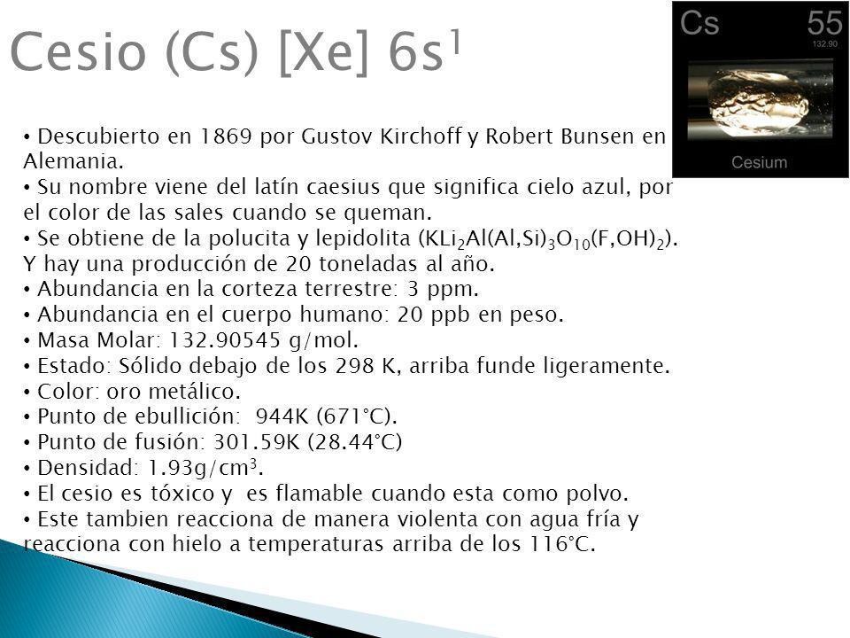 Cesio (Cs) [Xe] 6s 1 Descubierto en 1869 por Gustov Kirchoff y Robert Bunsen en Alemania. Su nombre viene del latín caesius que significa cielo azul,
