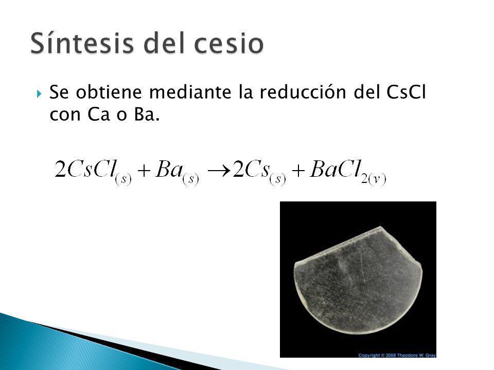 Se obtiene mediante la reducción del CsCl con Ca o Ba.