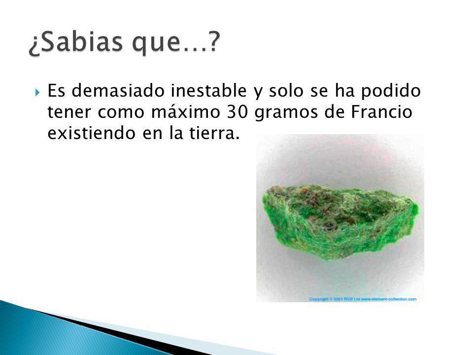 Es demasiado inestable y solo se ha podido tener como máximo 30 gramos de Francio existiendo en la tierra.