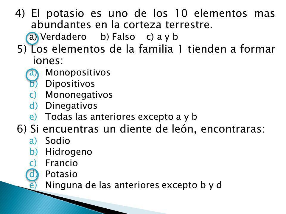 4) El potasio es uno de los 10 elementos mas abundantes en la corteza terrestre. a) Verdadero b) Falso c) a y b 5) Los elementos de la familia 1 tiend