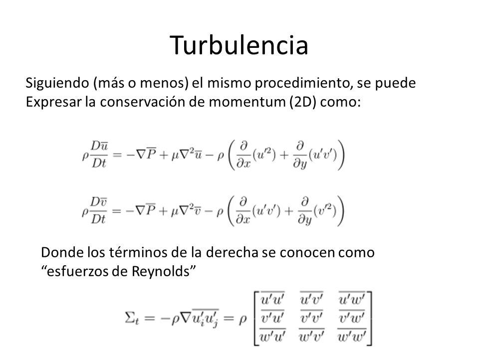 Turbulencia Siguiendo (más o menos) el mismo procedimiento, se puede Expresar la conservación de momentum (2D) como: Donde los términos de la derecha se conocen como esfuerzos de Reynolds