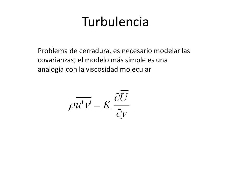 Turbulencia Problema de cerradura, es necesario modelar las covarianzas; el modelo más simple es una analogía con la viscosidad molecular