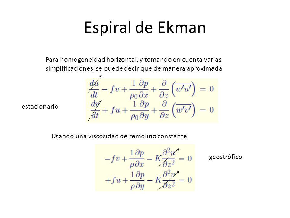 Espiral de Ekman Para homogeneidad horizontal, y tomando en cuenta varias simplificaciones, se puede decir que de manera aproximada Usando una viscosidad de remolino constante: estacionario geostrófico