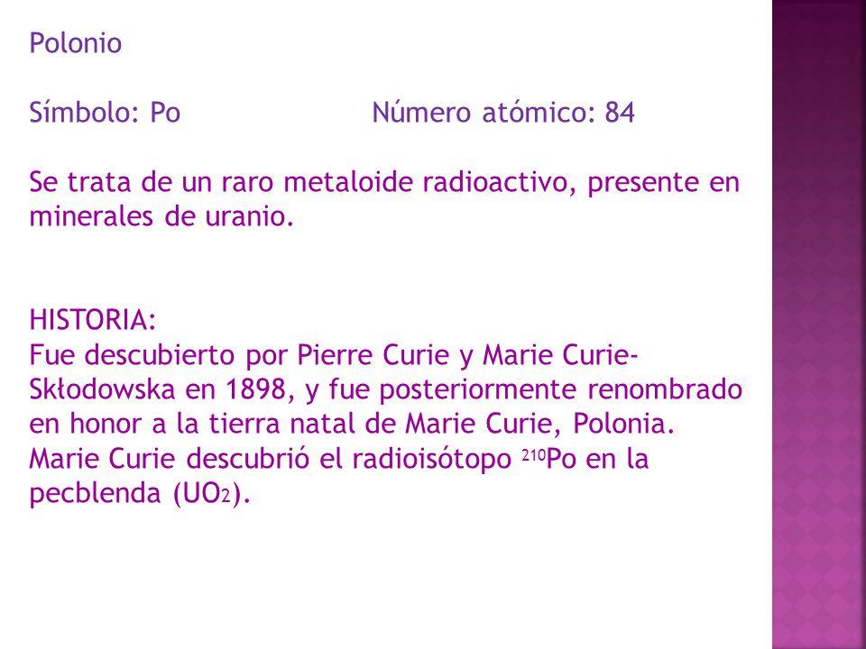 Polonio Símbolo: Po Número atómico: 84 Se trata de un raro metaloide radioactivo, presente en minerales de uranio. HISTORIA: Fue descubierto por Pierr