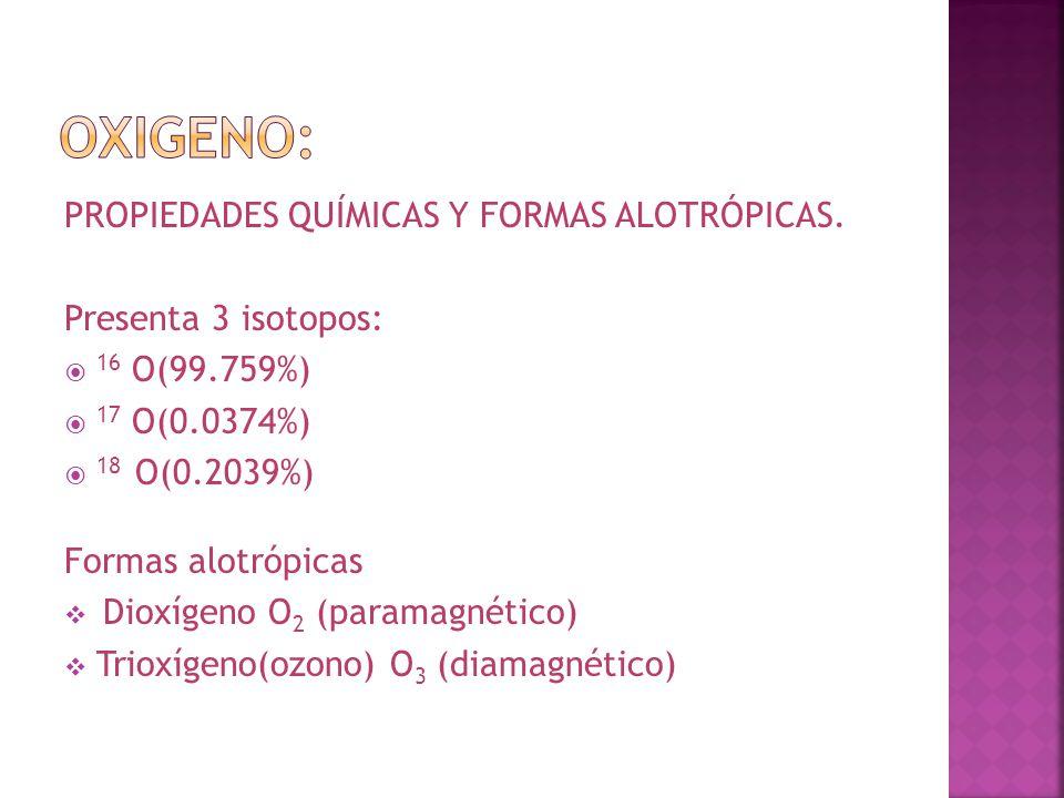 PROPIEDADES QUÍMICAS Y FORMAS ALOTRÓPICAS. Presenta 3 isotopos: 16 O(99.759%) 17 O(0.0374%) 18 O(0.2039%) Formas alotrópicas Dioxígeno O 2 (paramagnét