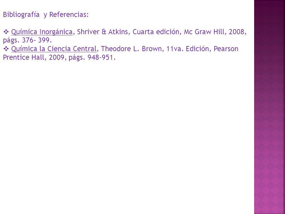 Bibliografía y Referencias: Química Inorgánica, Shriver & Atkins, Cuarta edición, Mc Graw Hill, 2008, págs. 376- 399. Química la Ciencia Central, Theo