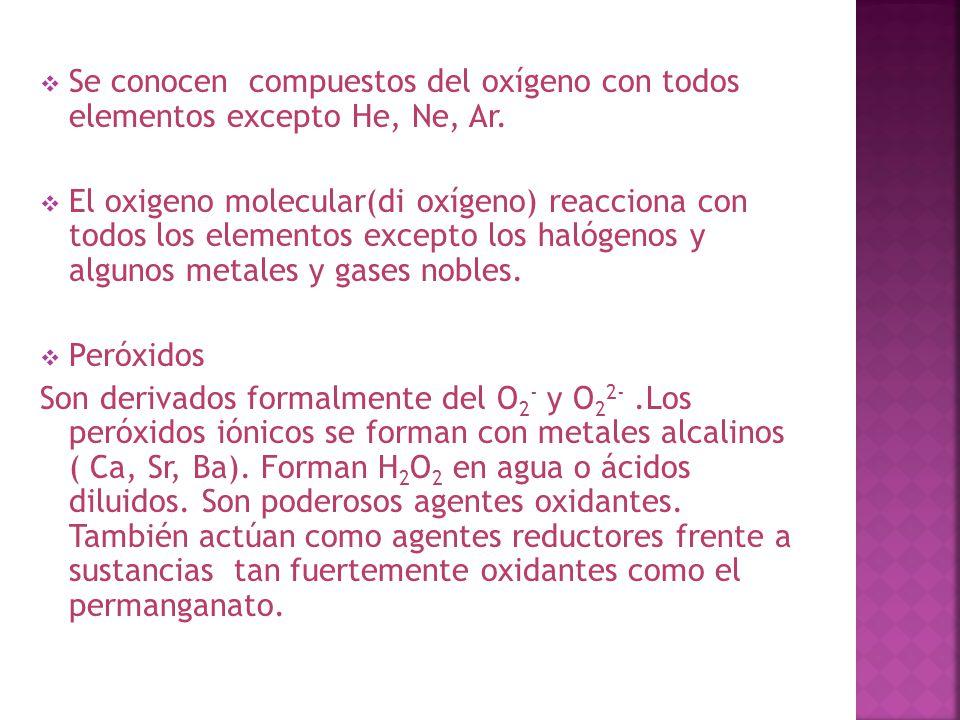 Se conocen compuestos del oxígeno con todos elementos excepto He, Ne, Ar. El oxigeno molecular(di oxígeno) reacciona con todos los elementos excepto l