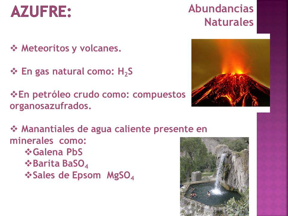 Abundancias Naturales Meteoritos y volcanes. En gas natural como: H 2 S En petróleo crudo como: compuestos organosazufrados. Manantiales de agua calie
